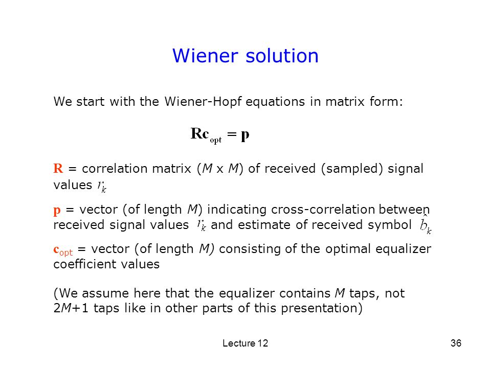 Lecture 1236 Wiener solution R = correlation matrix (M x M) of received (sampled) signal values p = vector (of length M) indicating cross-correlation