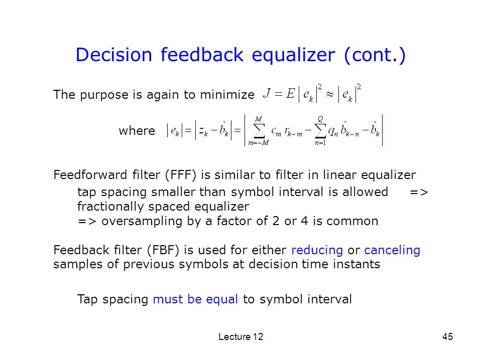 Lecture 1245 The purpose is again to minimize Decision feedback equalizer (cont.) Feedforward filter (FFF) is similar to filter in linear equalizer ta