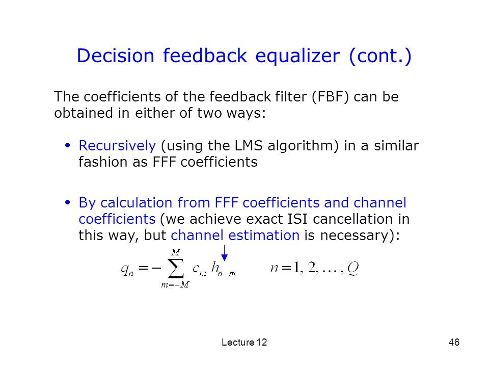 Lecture 1246 The coefficients of the feedback filter (FBF) can be obtained in either of two ways: Recursively (using the LMS algorithm) in a similar f
