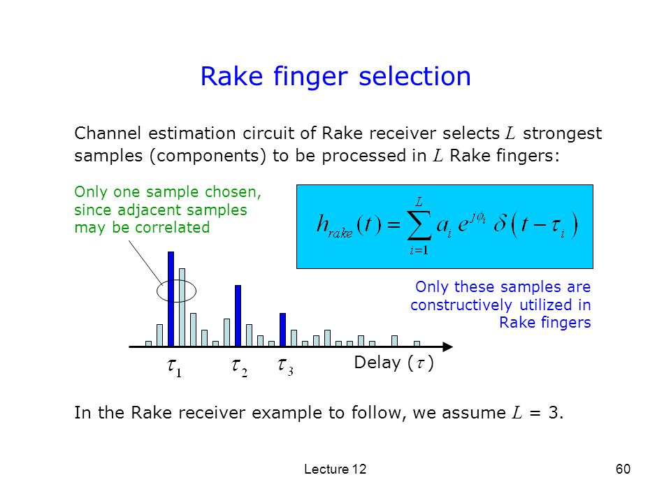 Lecture 1260 Rake finger selection Delay ( ) Channel estimation circuit of Rake receiver selects L strongest samples (components) to be processed in L