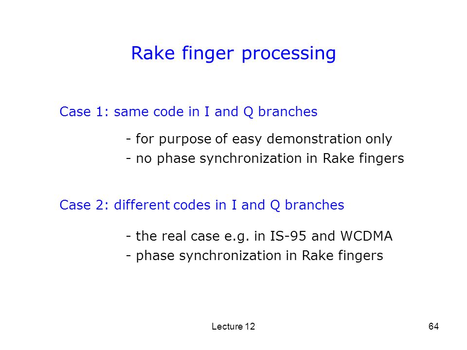 Lecture 1264 Rake finger processing Case 1: same code in I and Q branches Case 2: different codes in I and Q branches - for purpose of easy demonstrat