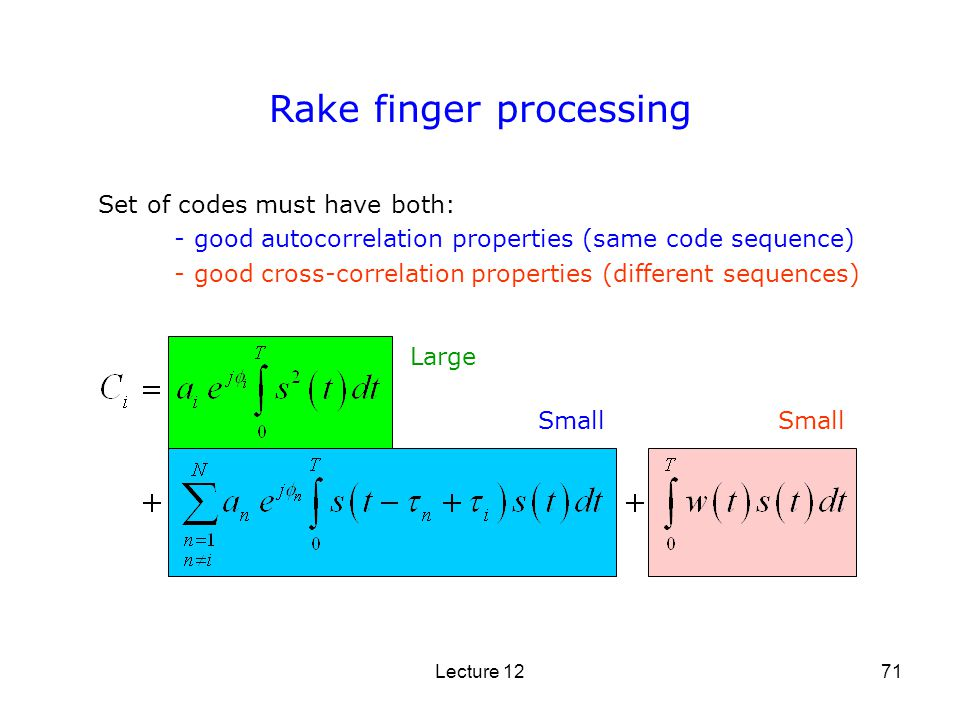 Lecture 1271 Rake finger processing Set of codes must have both: - good autocorrelation properties (same code sequence) - good cross-correlation prope