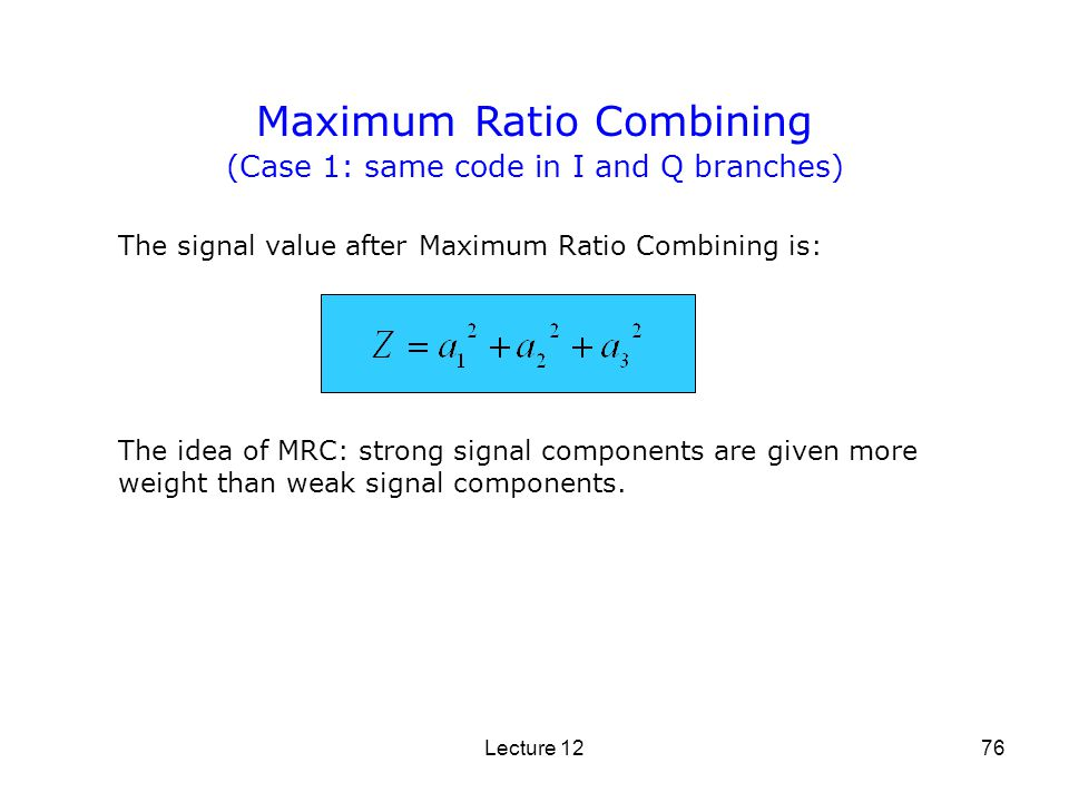 Lecture 1276 Maximum Ratio Combining The idea of MRC: strong signal components are given more weight than weak signal components. The signal value aft