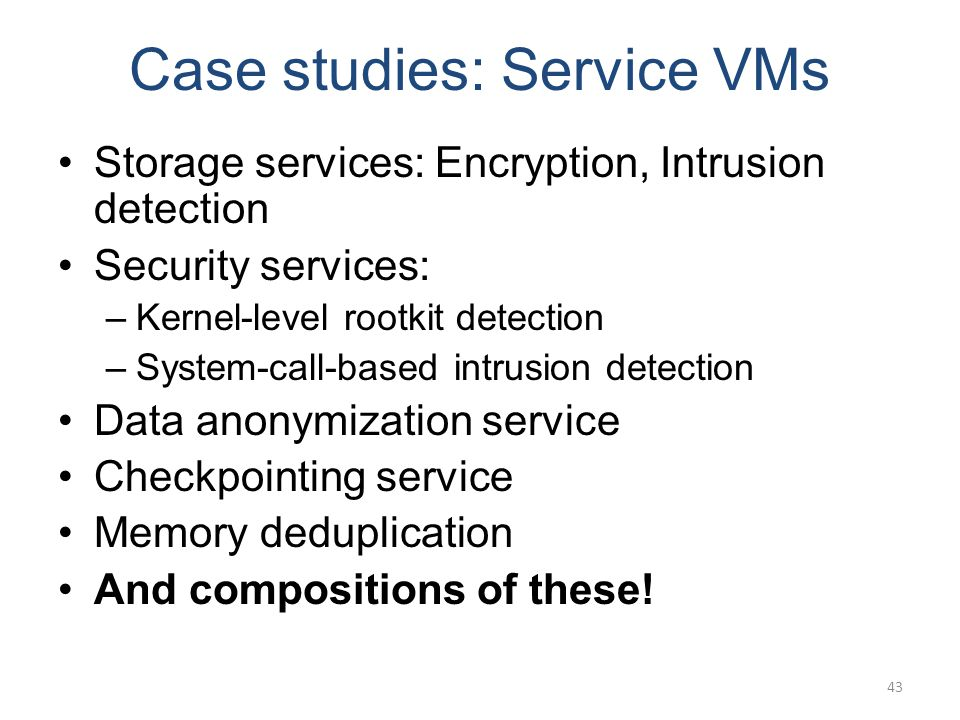 Case studies: Service VMs Storage services: Encryption, Intrusion detection Security services: –Kernel-level rootkit detection –System-call-based intrusion detection Data anonymization service Checkpointing service Memory deduplication And compositions of these.