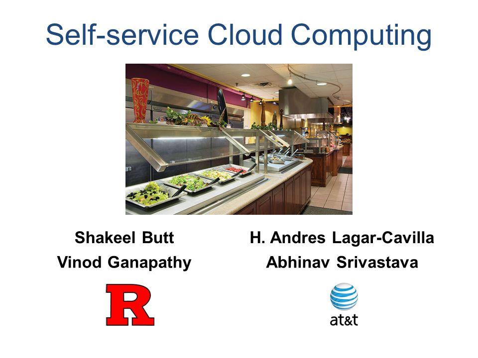 Shakeel ButtH. Andres Lagar-Cavilla Vinod GanapathyAbhinav Srivastava Self-service Cloud Computing