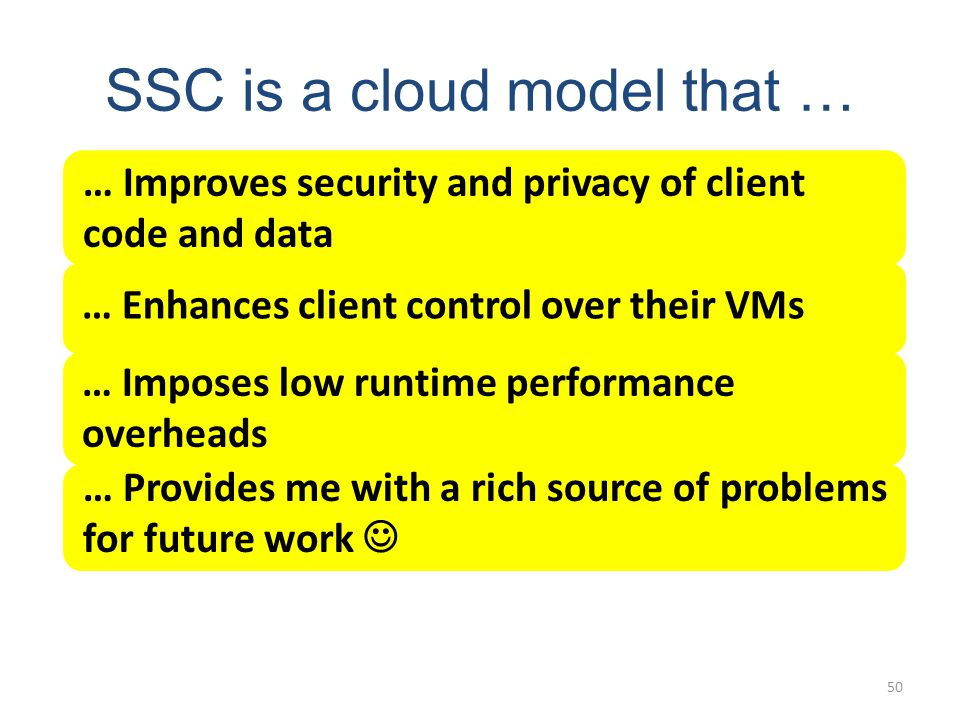 SSC is a cloud model that … 50 … Improves security and privacy of client code and data … Enhances client control over their VMs … Imposes low runtime performance overheads … Provides me with a rich source of problems for future work