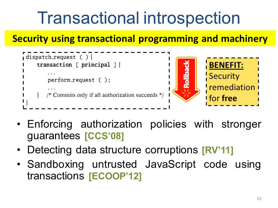 Transactional introspection Enforcing authorization policies with stronger guarantees [CCS08] Detecting data structure corruptions [RV11] Sandboxing untrusted JavaScript code using transactions [ECOOP12] 62 Security using transactional programming and machinery BENEFIT: Security remediation for free