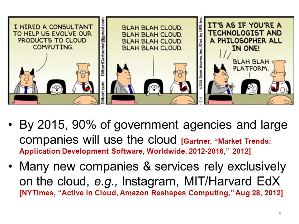 8 By 2015, 90% of government agencies and large companies will use the cloud [Gartner, Market Trends: Application Development Software, Worldwide, 2012-2016, 2012] Many new companies & services rely exclusively on the cloud, e.g., Instagram, MIT/Harvard EdX [NYTimes, Active in Cloud, Amazon Reshapes Computing, Aug 28, 2012]