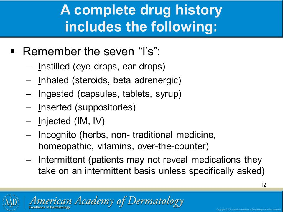 A complete drug history includes the following: Remember the seven Is: –Instilled (eye drops, ear drops) –Inhaled (steroids, beta adrenergic) –Ingeste