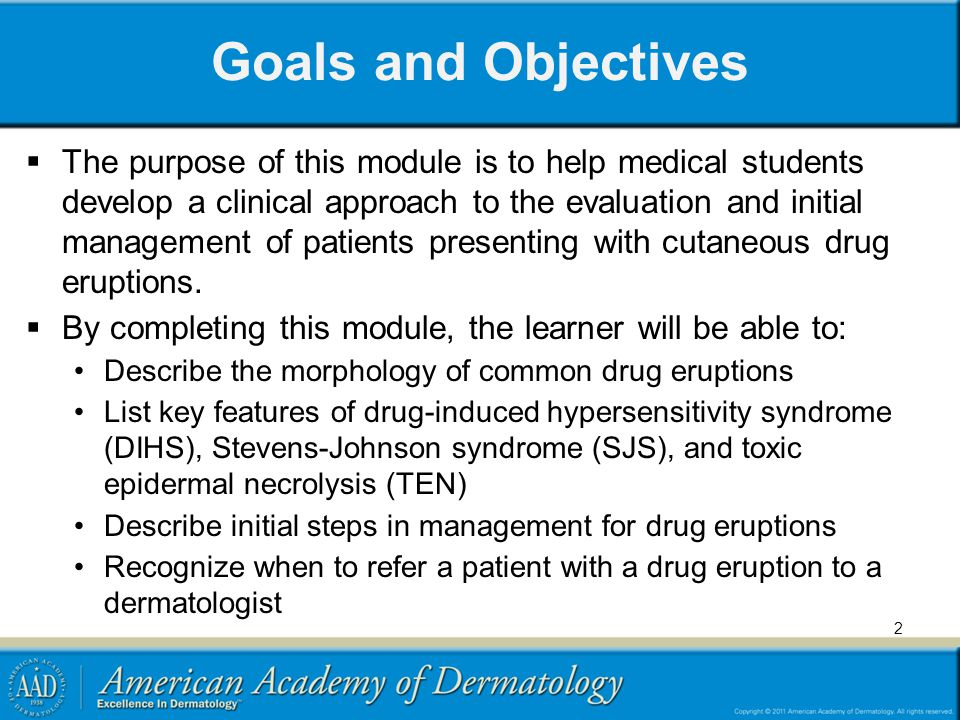 Goals and Objectives The purpose of this module is to help medical students develop a clinical approach to the evaluation and initial management of patients presenting with cutaneous drug eruptions.