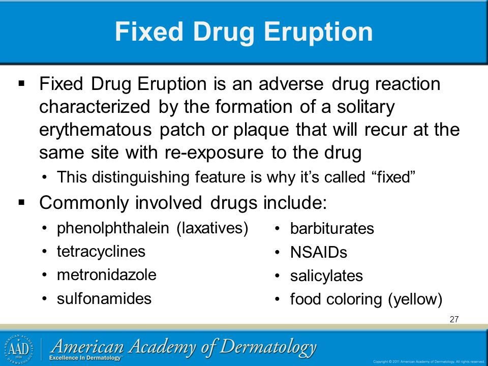 Fixed Drug Eruption Fixed Drug Eruption is an adverse drug reaction characterized by the formation of a solitary erythematous patch or plaque that will recur at the same site with re-exposure to the drug This distinguishing feature is why its called fixed Commonly involved drugs include: phenolphthalein (laxatives) tetracyclines metronidazole sulfonamides barbiturates NSAIDs salicylates food coloring (yellow) 27