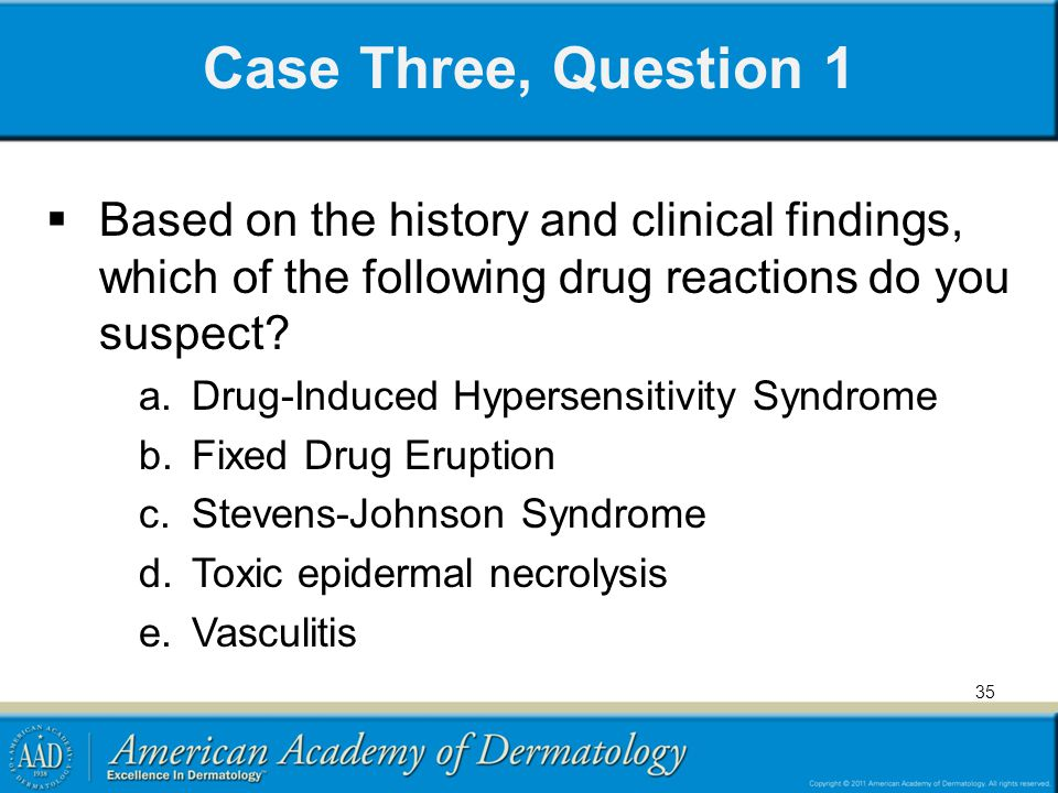 Case Three, Question 1 Based on the history and clinical findings, which of the following drug reactions do you suspect.