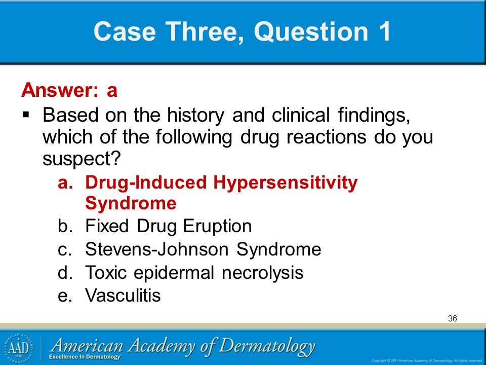Case Three, Question 1 Answer: a Based on the history and clinical findings, which of the following drug reactions do you suspect.