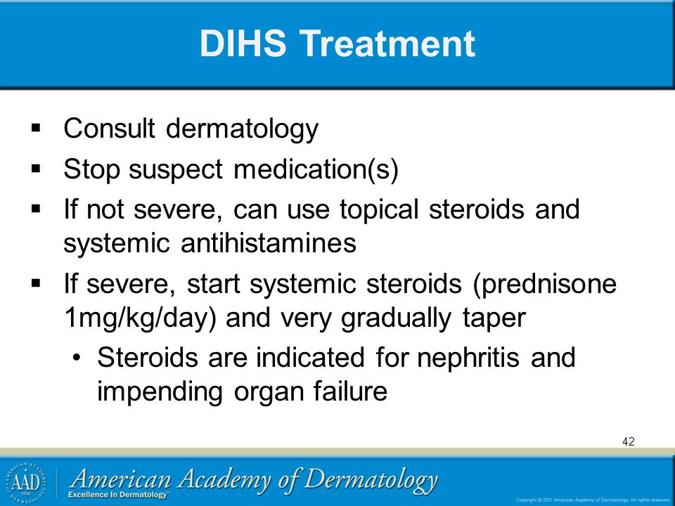 DIHS Treatment Consult dermatology Stop suspect medication(s) If not severe, can use topical steroids and systemic antihistamines If severe, start systemic steroids (prednisone 1mg/kg/day) and very gradually taper Steroids are indicated for nephritis and impending organ failure 42