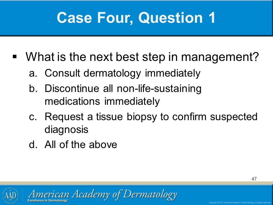 Case Four, Question 1 What is the next best step in management? a.Consult dermatology immediately b.Discontinue all non-life-sustaining medications im