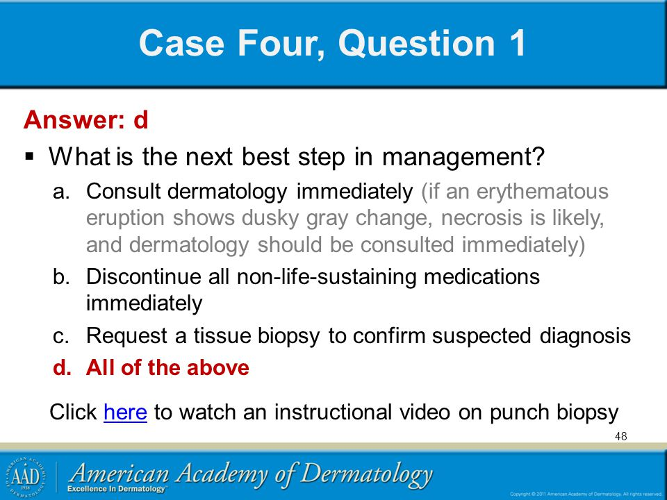 Case Four, Question 1 Answer: d What is the next best step in management? a.Consult dermatology immediately (if an erythematous eruption shows dusky g