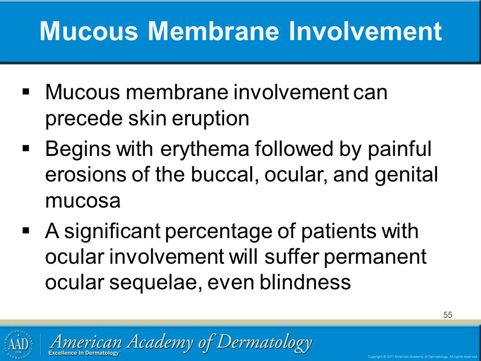 Mucous Membrane Involvement Mucous membrane involvement can precede skin eruption Begins with erythema followed by painful erosions of the buccal, ocular, and genital mucosa A significant percentage of patients with ocular involvement will suffer permanent ocular sequelae, even blindness 55
