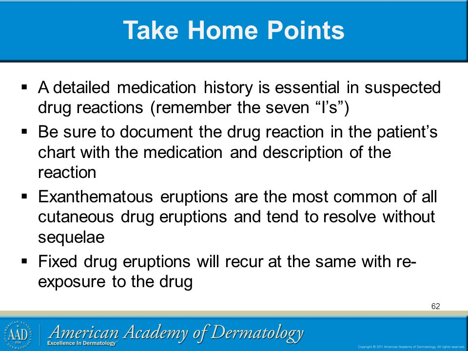 Take Home Points A detailed medication history is essential in suspected drug reactions (remember the seven Is) Be sure to document the drug reaction