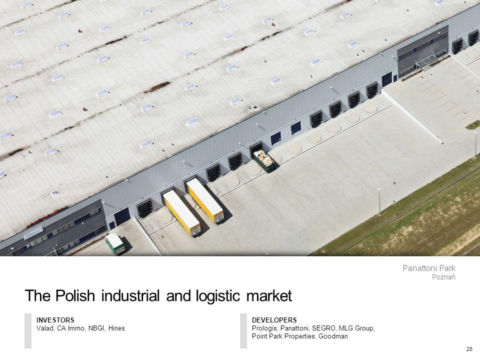 The Polish industrial and logistic market Panattoni Park Poznań 26 INVESTORS Valad, CA Immo, NBGI, Hines DEVELOPERS Prologis, Panattoni, SEGRO, MLG Group, Point Park Properties, Goodman