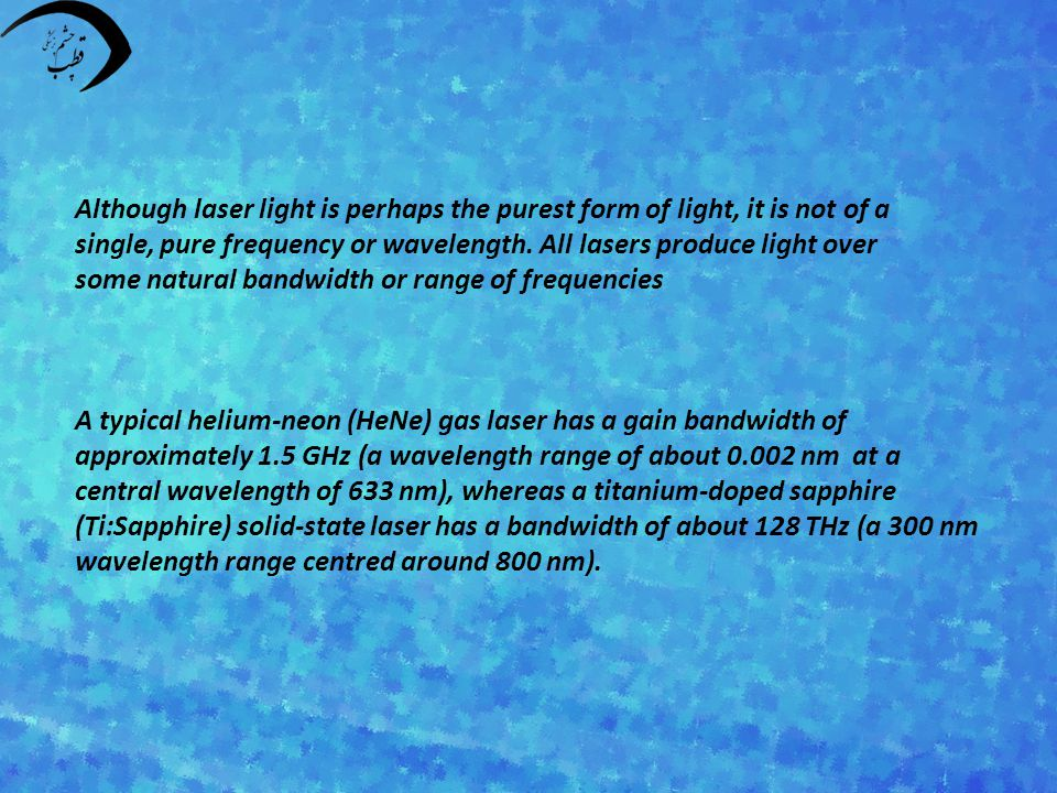 Although laser light is perhaps the purest form of light, it is not of a single, pure frequency or wavelength.