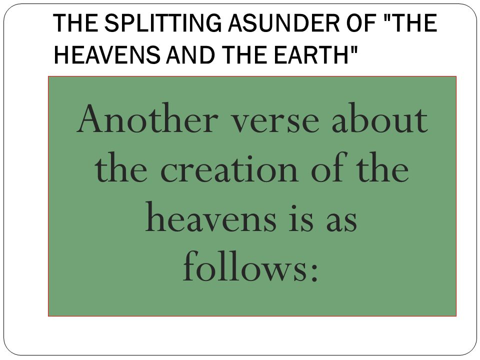 THE SPLITTING ASUNDER OF THE HEAVENS AND THE EARTH Another verse about the creation of the heavens is as follows: