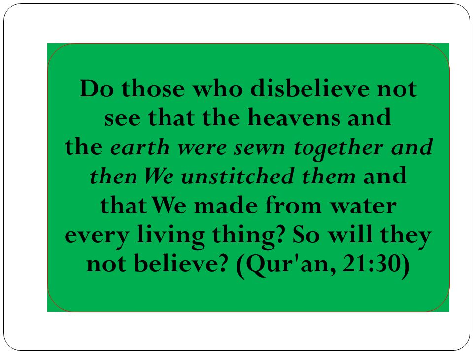 Do those who disbelieve not see that the heavens and the earth were sewn together and then We unstitched them and that We made from water every living thing.