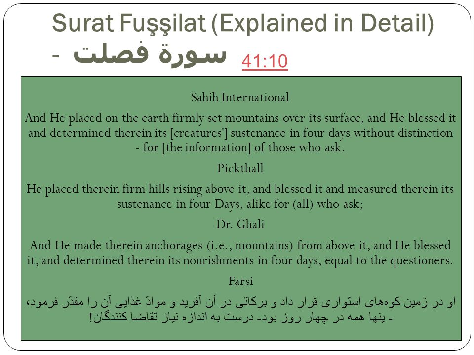 Surat Fuşşilat (Explained in Detail) - سورة فصلت Sahih International And He placed on the earth firmly set mountains over its surface, and He blessed it and determined therein its [creatures ] sustenance in four days without distinction - for [the information] of those who ask.