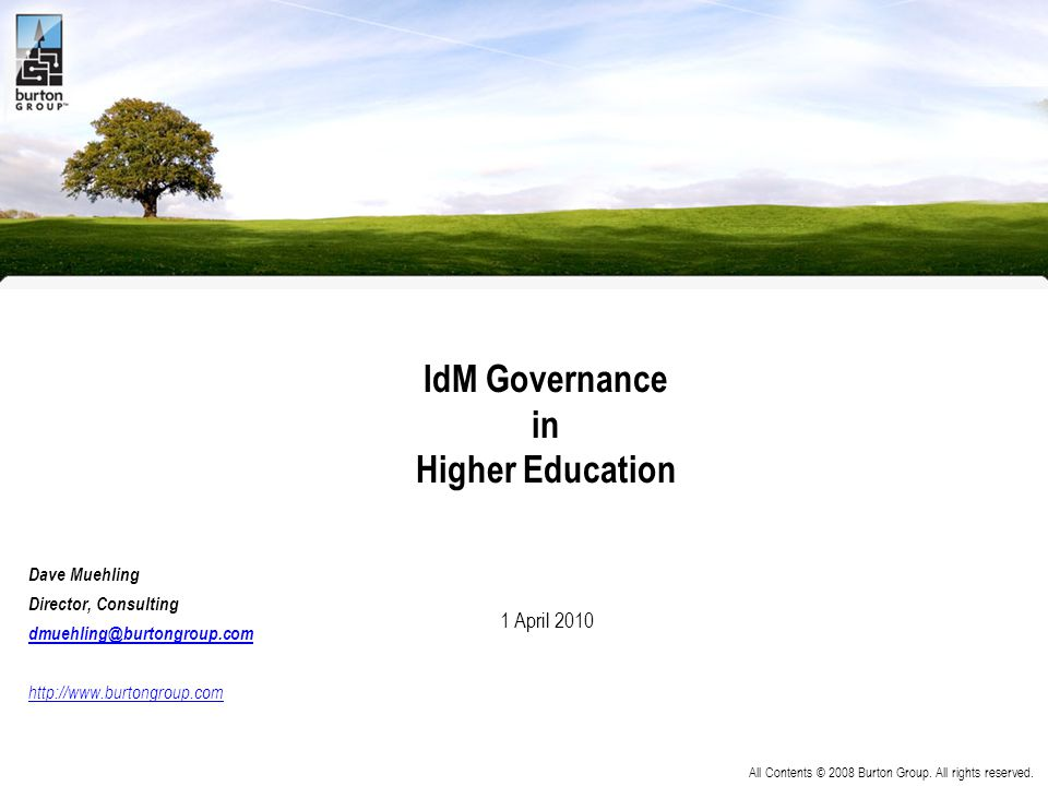 All Contents © 2008 Burton Group. All rights reserved. IdM Governance in Higher Education Dave Muehling Director, Consulting dmuehling@burtongroup.com