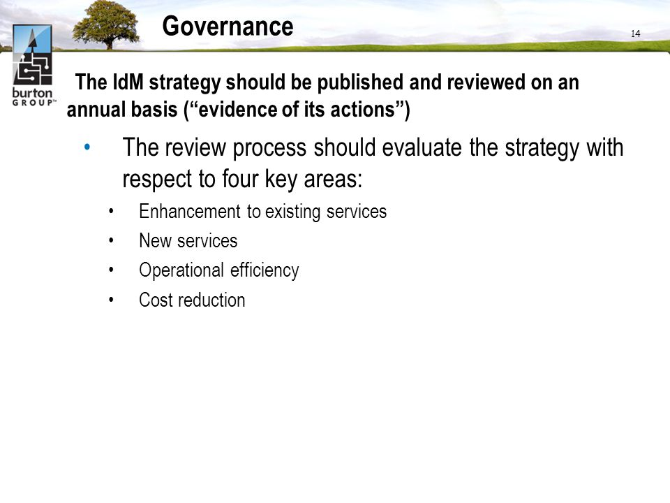 14 Governance The IdM strategy should be published and reviewed on an annual basis (evidence of its actions) The review process should evaluate the st