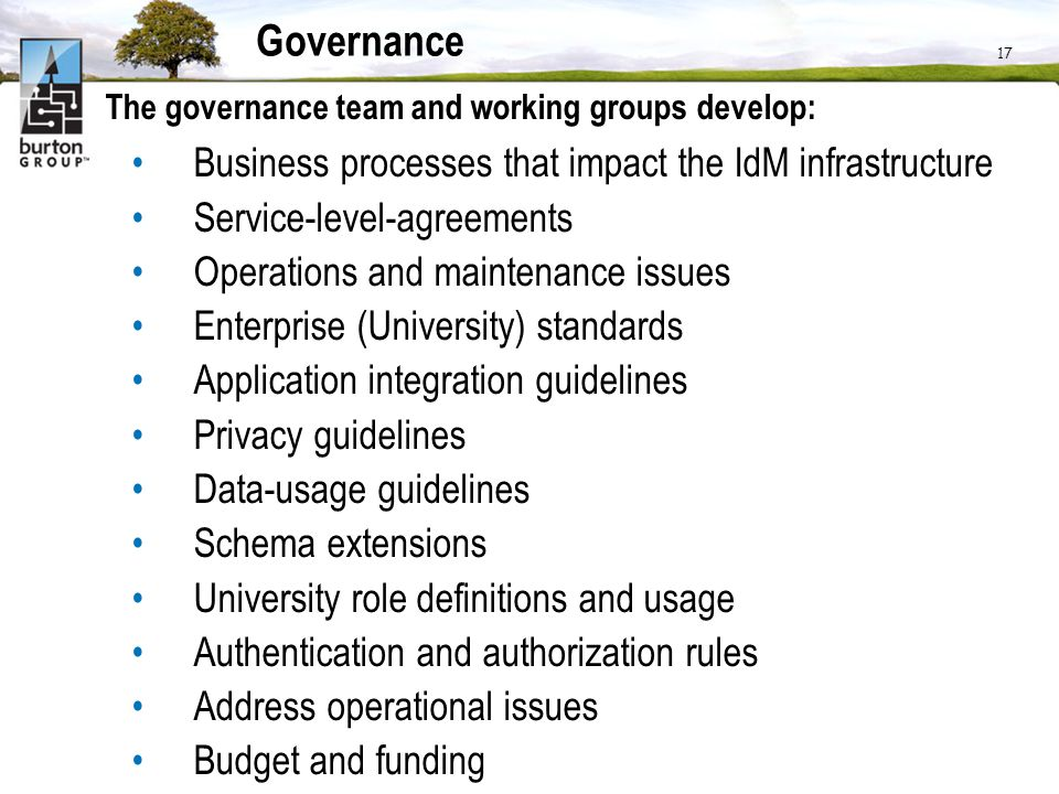 17 Governance The governance team and working groups develop: Business processes that impact the IdM infrastructure Service-level-agreements Operation