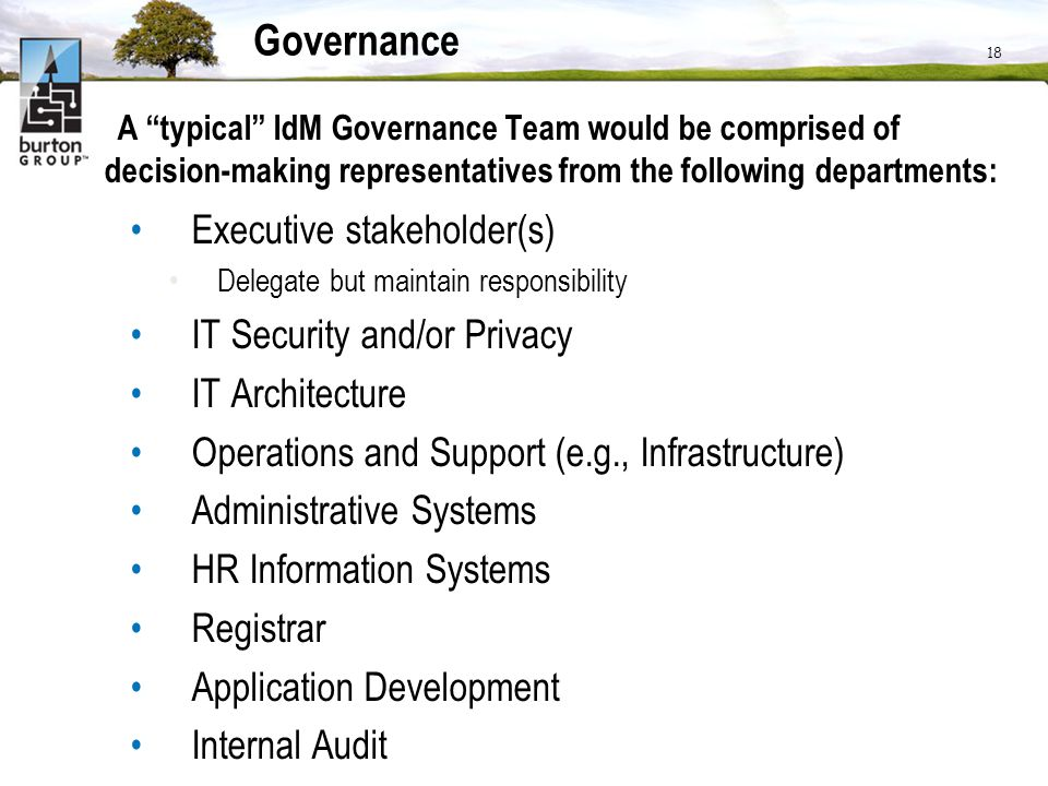 18 Governance A typical IdM Governance Team would be comprised of decision-making representatives from the following departments: Executive stakeholde