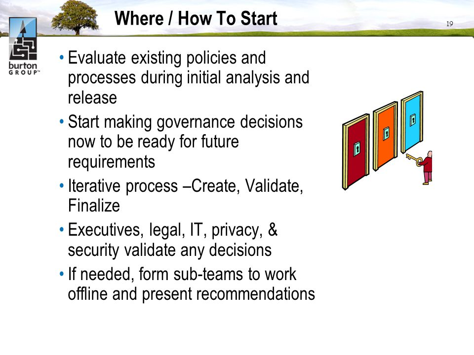 19 Where / How To Start Evaluate existing policies and processes during initial analysis and release Start making governance decisions now to be ready