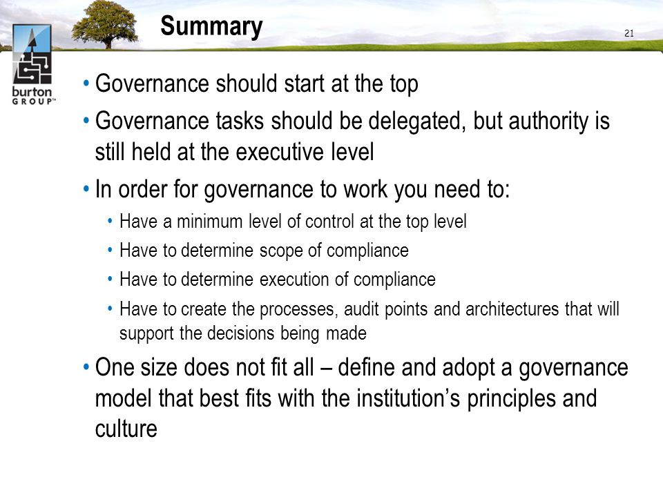 21 Summary Governance should start at the top Governance tasks should be delegated, but authority is still held at the executive level In order for go