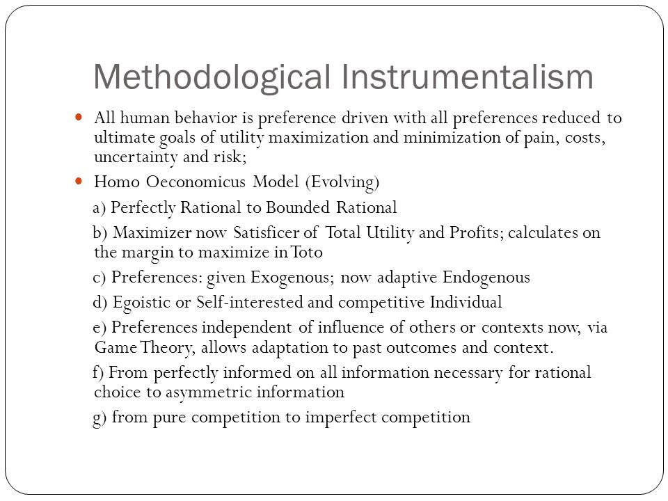 Methodological Instrumentalism All human behavior is preference driven with all preferences reduced to ultimate goals of utility maximization and minimization of pain, costs, uncertainty and risk; Homo Oeconomicus Model (Evolving) a) Perfectly Rational to Bounded Rational b) Maximizer now Satisficer of Total Utility and Profits; calculates on the margin to maximize in Toto c) Preferences: given Exogenous; now adaptive Endogenous d) Egoistic or Self-interested and competitive Individual e) Preferences independent of influence of others or contexts now, via Game Theory, allows adaptation to past outcomes and context.