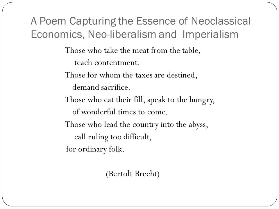 A Poem Capturing the Essence of Neoclassical Economics, Neo-liberalism and Imperialism Those who take the meat from the table, teach contentment.