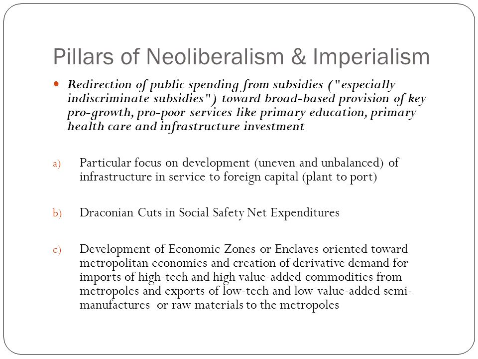 Pillars of Neoliberalism & Imperialism Redirection of public spending from subsidies ( especially indiscriminate subsidies ) toward broad-based provision of key pro-growth, pro-poor services like primary education, primary health care and infrastructure investment a) Particular focus on development (uneven and unbalanced) of infrastructure in service to foreign capital (plant to port) b) Draconian Cuts in Social Safety Net Expenditures c) Development of Economic Zones or Enclaves oriented toward metropolitan economies and creation of derivative demand for imports of high-tech and high value-added commodities from metropoles and exports of low-tech and low value-added semi- manufactures or raw materials to the metropoles