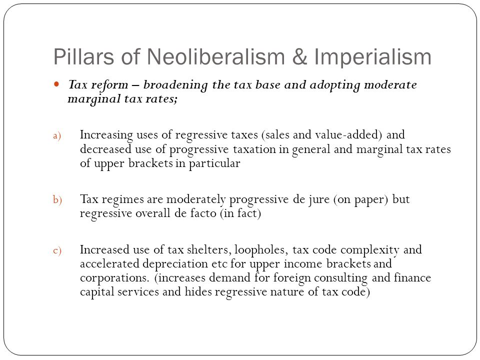 Pillars of Neoliberalism & Imperialism Tax reform – broadening the tax base and adopting moderate marginal tax rates; a) Increasing uses of regressive taxes (sales and value-added) and decreased use of progressive taxation in general and marginal tax rates of upper brackets in particular b) Tax regimes are moderately progressive de jure (on paper) but regressive overall de facto (in fact) c) Increased use of tax shelters, loopholes, tax code complexity and accelerated depreciation etc for upper income brackets and corporations.