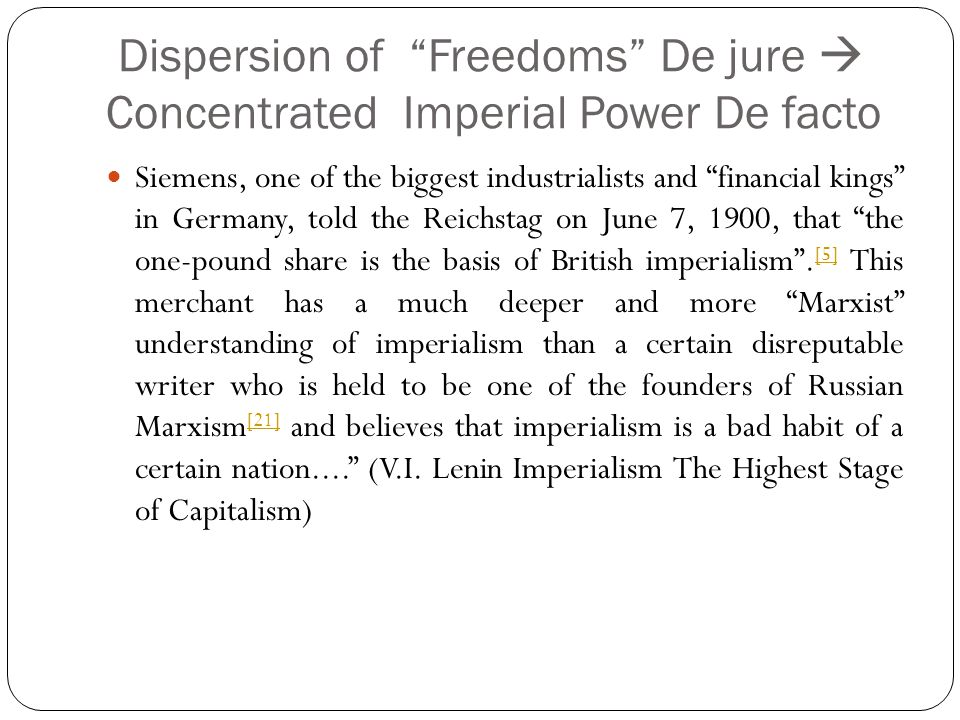 Dispersion of Freedoms De jure Concentrated Imperial Power De facto Siemens, one of the biggest industrialists and financial kings in Germany, told the Reichstag on June 7, 1900, that the one-pound share is the basis of British imperialism.