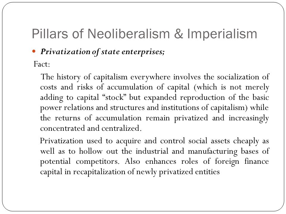 Pillars of Neoliberalism & Imperialism Privatization of state enterprises; Fact: The history of capitalism everywhere involves the socialization of costs and risks of accumulation of capital (which is not merely adding to capital stock but expanded reproduction of the basic power relations and structures and institutions of capitalism) while the returns of accumulation remain privatized and increasingly concentrated and centralized.