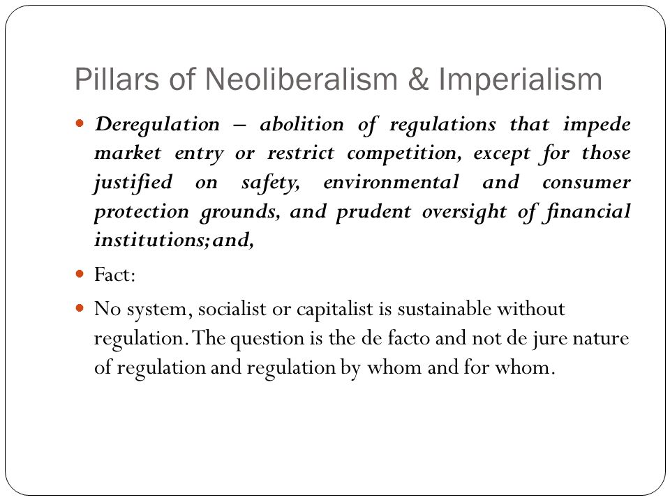 Pillars of Neoliberalism & Imperialism Deregulation – abolition of regulations that impede market entry or restrict competition, except for those justified on safety, environmental and consumer protection grounds, and prudent oversight of financial institutions; and, Fact: No system, socialist or capitalist is sustainable without regulation.