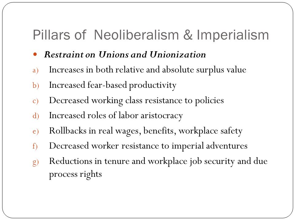Pillars of Neoliberalism & Imperialism Restraint on Unions and Unionization a) Increases in both relative and absolute surplus value b) Increased fear-based productivity c) Decreased working class resistance to policies d) Increased roles of labor aristocracy e) Rollbacks in real wages, benefits, workplace safety f) Decreased worker resistance to imperial adventures g) Reductions in tenure and workplace job security and due process rights