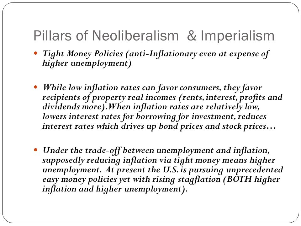 Pillars of Neoliberalism & Imperialism Tight Money Policies (anti-Inflationary even at expense of higher unemployment) While low inflation rates can favor consumers, they favor recipients of property real incomes (rents, interest, profits and dividends more).
