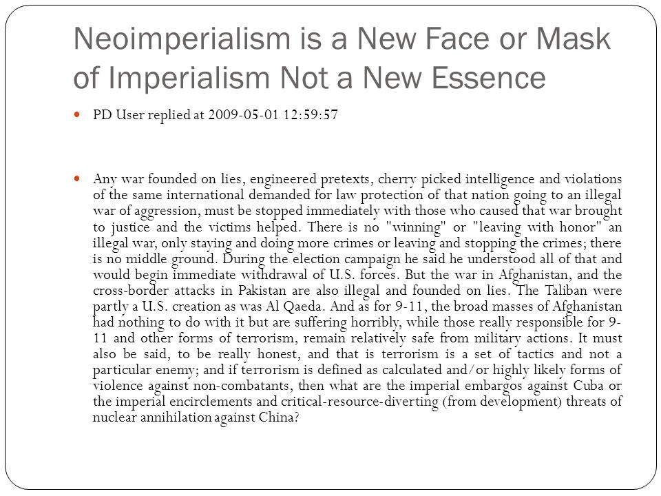 Neoimperialism is a New Face or Mask of Imperialism Not a New Essence PD User replied at 2009-05-01 12:59:57 Any war founded on lies, engineered pretexts, cherry picked intelligence and violations of the same international demanded for law protection of that nation going to an illegal war of aggression, must be stopped immediately with those who caused that war brought to justice and the victims helped.