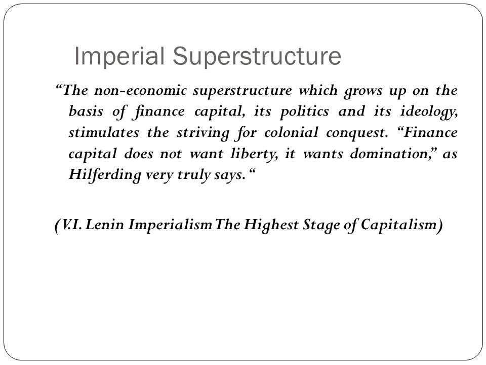 Imperial Superstructure The non-economic superstructure which grows up on the basis of finance capital, its politics and its ideology, stimulates the striving for colonial conquest.