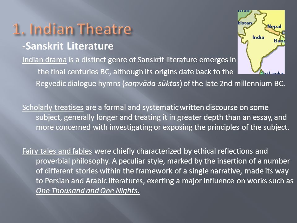 -Sanskrit Literature Indian drama is a distinct genre of Sanskrit literature emerges in the final centuries BC, although its origins date back to the Regvedic dialogue hymns (savāda-sūktas) of the late 2nd millennium BC.