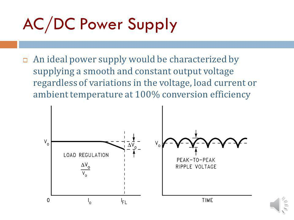 AC/DC Power Supply An ideal power supply would be characterized by supplying a smooth and constant output voltage regardless of variations in the voltage, load current or ambient temperature at 100% conversion efficiency