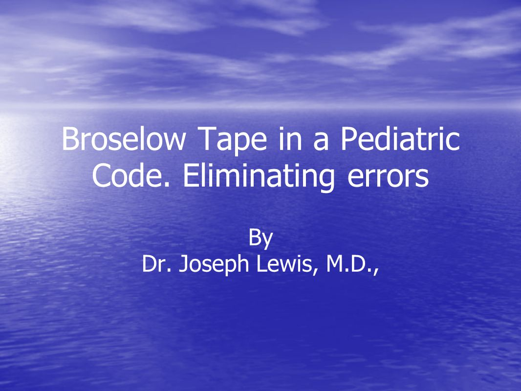 Broselow Tape in a Pediatric Code. Eliminating errors By Dr. Joseph Lewis, M.D.,