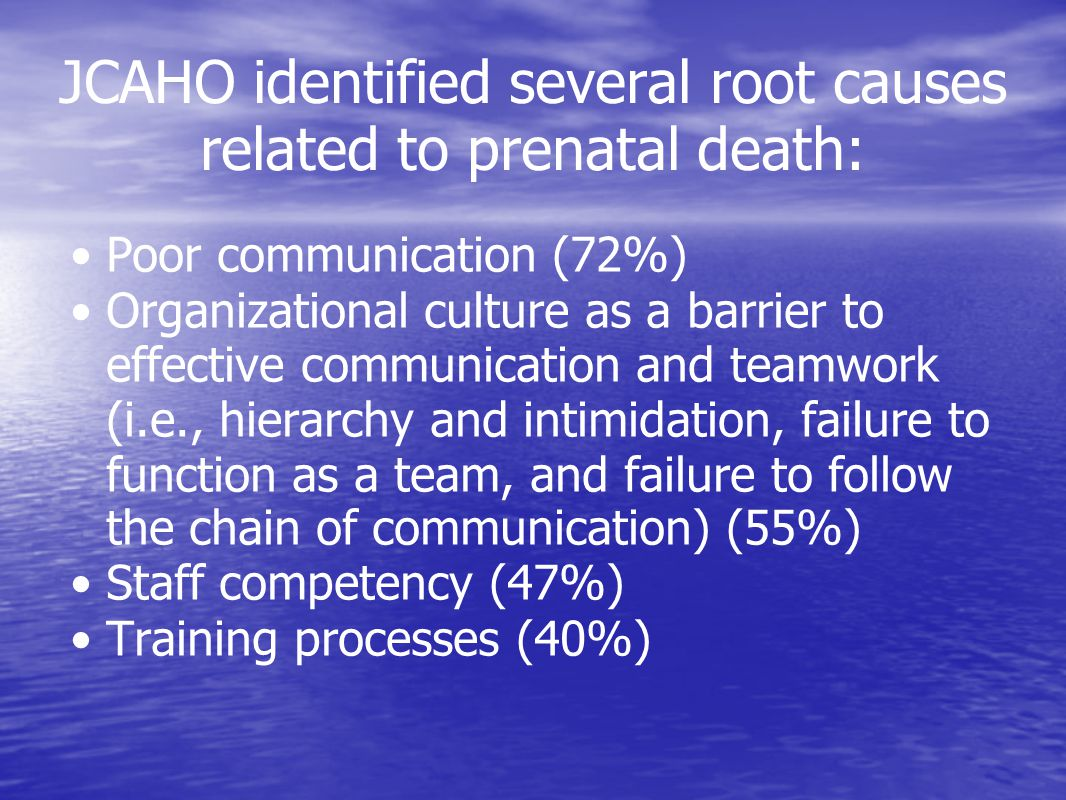 JCAHO identified several root causes related to prenatal death: Poor communication (72%) Organizational culture as a barrier to effective communication and teamwork (i.e., hierarchy and intimidation, failure to function as a team, and failure to follow the chain of communication) (55%) Staff competency (47%) Training processes (40%)