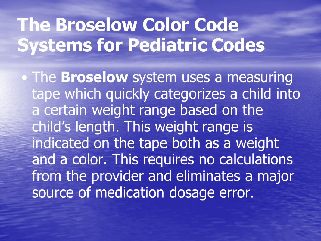 The Broselow Color Code Systems for Pediatric Codes The Broselow system uses a measuring tape which quickly categorizes a child into a certain weight
