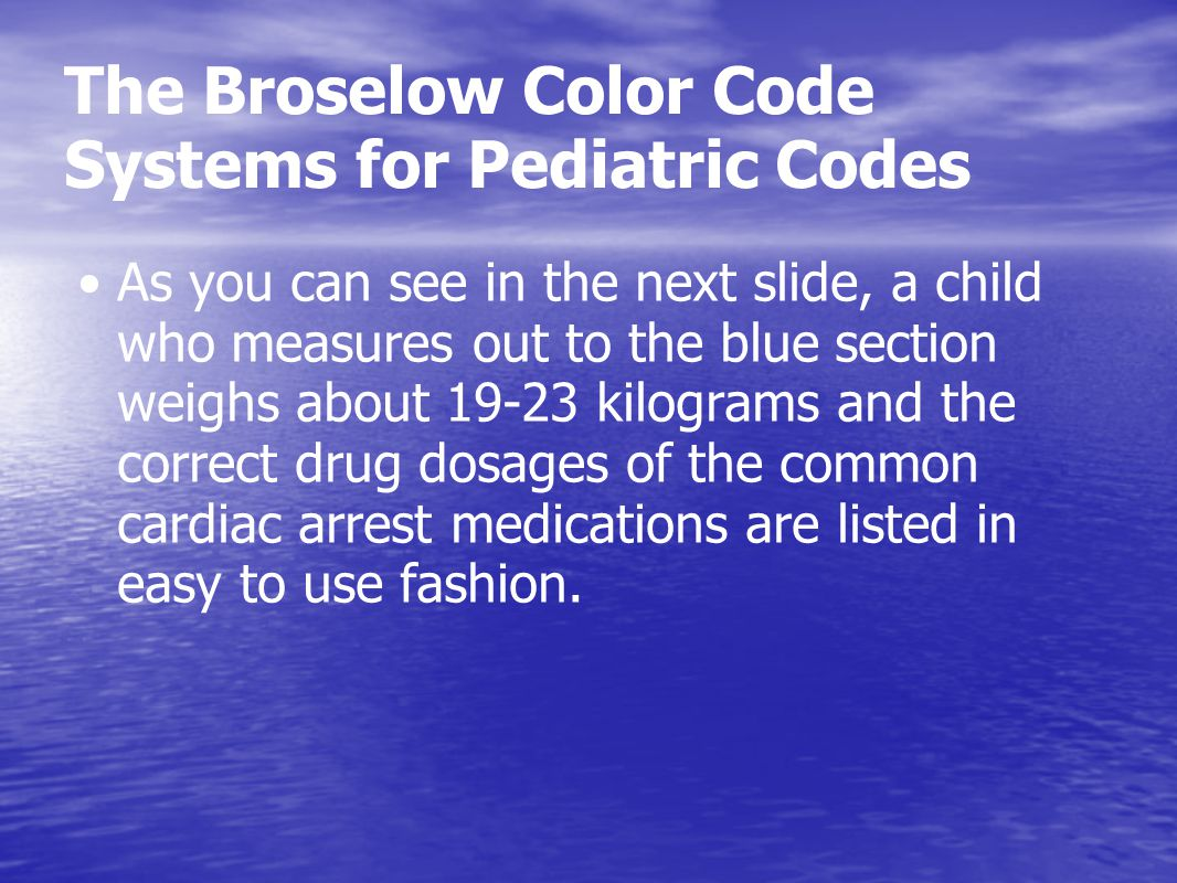 The Broselow Color Code Systems for Pediatric Codes As you can see in the next slide, a child who measures out to the blue section weighs about 19-23 kilograms and the correct drug dosages of the common cardiac arrest medications are listed in easy to use fashion.